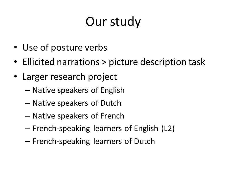 Our study Use of posture verbs Ellicited narrations > picture description task Larger research project – Native speakers of English – Native speakers