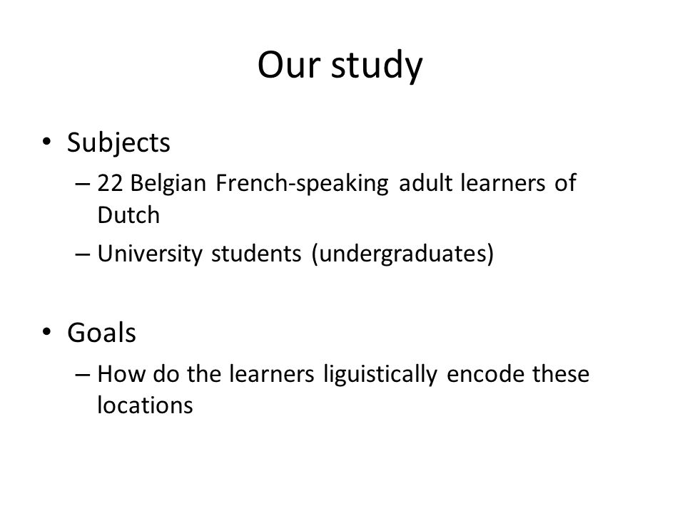 Our study Subjects – 22 Belgian French-speaking adult learners of Dutch – University students (undergraduates) Goals – How do the learners liguistically encode these locations