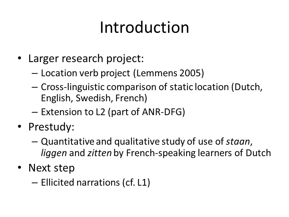 Introduction Larger research project: – Location verb project (Lemmens 2005) – Cross-linguistic comparison of static location (Dutch, English, Swedish