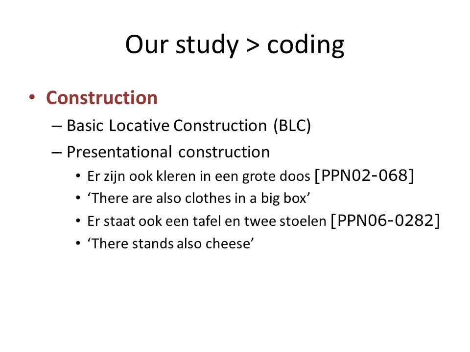 Our study > coding Construction – Basic Locative Construction (BLC) – Presentational construction Er zijn ook kleren in een grote doos [PPN02-068] 'There are also clothes in a big box' Er staat ook een tafel en twee stoelen [PPN06-0282] 'There stands also cheese'