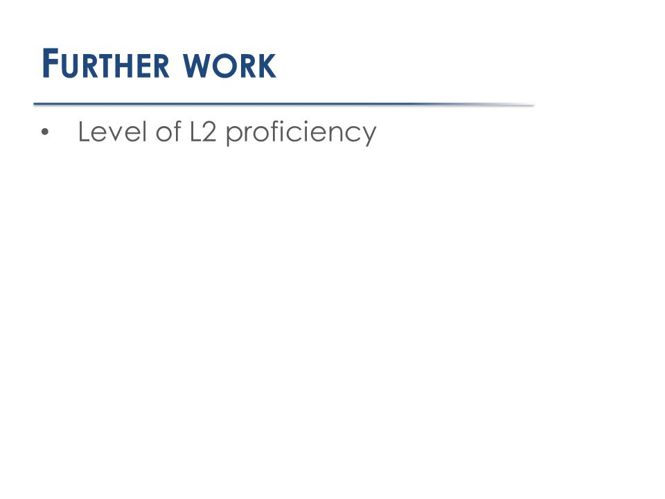 F URTHER WORK Level of L2 proficiency