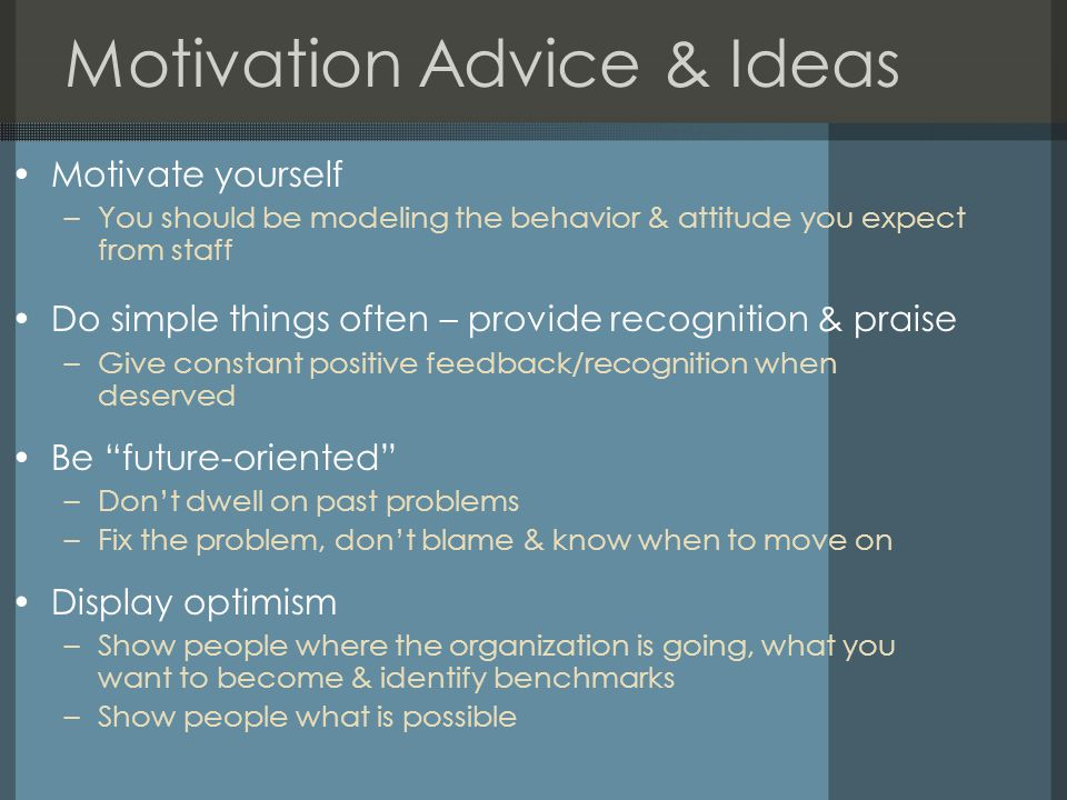 Motivation Advice & Ideas Motivate yourself –You should be modeling the behavior & attitude you expect from staff Do simple things often – provide recognition & praise –Give constant positive feedback/recognition when deserved Be future-oriented –Don't dwell on past problems –Fix the problem, don't blame & know when to move on Display optimism –Show people where the organization is going, what you want to become & identify benchmarks –Show people what is possible