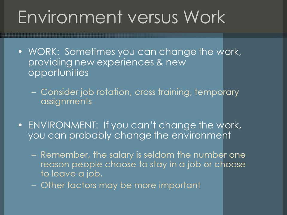 Environment versus Work WORK: Sometimes you can change the work, providing new experiences & new opportunities –Consider job rotation, cross training, temporary assignments ENVIRONMENT: If you can't change the work, you can probably change the environment –Remember, the salary is seldom the number one reason people choose to stay in a job or choose to leave a job.