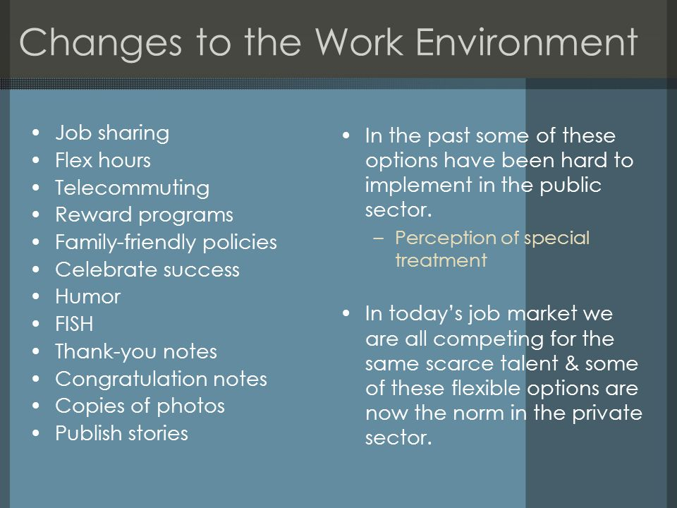 Changes to the Work Environment Job sharing Flex hours Telecommuting Reward programs Family-friendly policies Celebrate success Humor FISH Thank-you notes Congratulation notes Copies of photos Publish stories In the past some of these options have been hard to implement in the public sector.