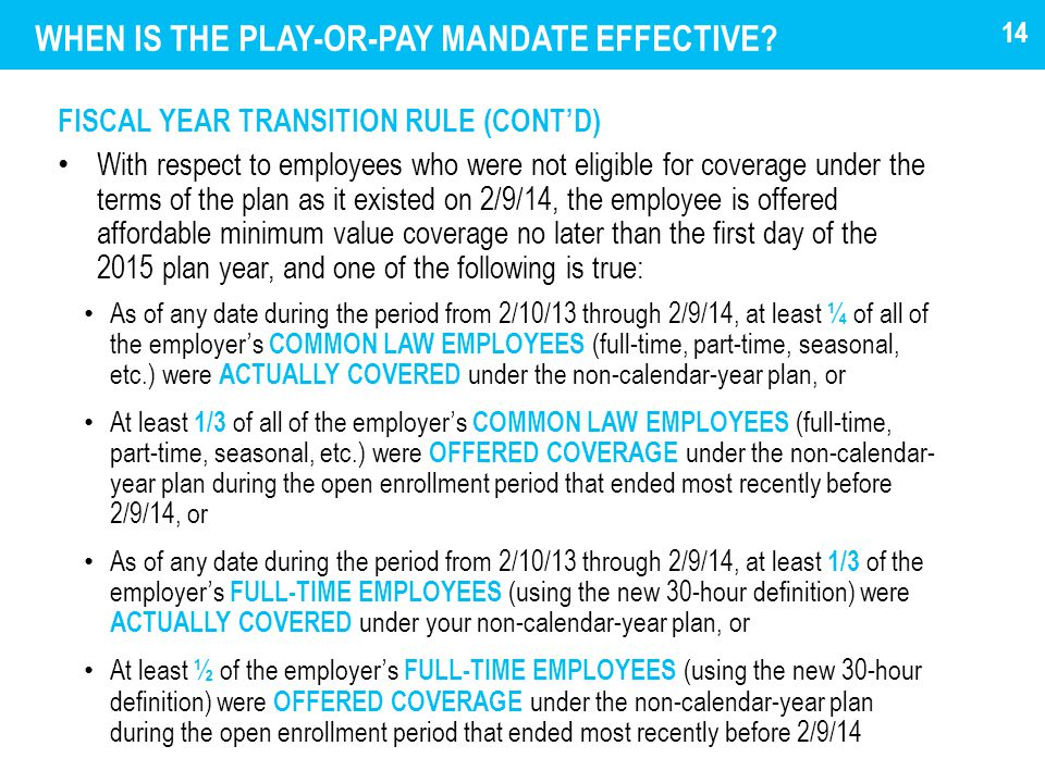 WHEN IS THE PLAY-OR-PAY MANDATE EFFECTIVE? FISCAL YEAR TRANSITION RULE (CONT'D) With respect to employees who were not eligible for coverage under the