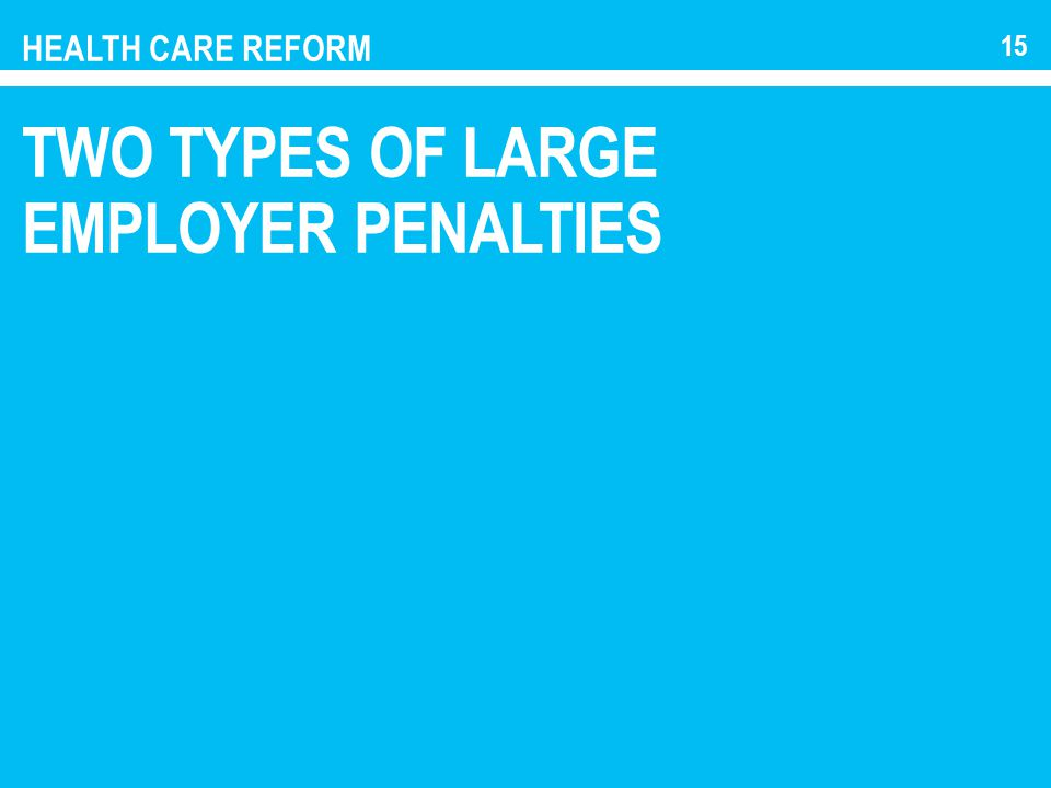 HEALTH CARE REFORM TWO TYPES OF LARGE EMPLOYER PENALTIES 15