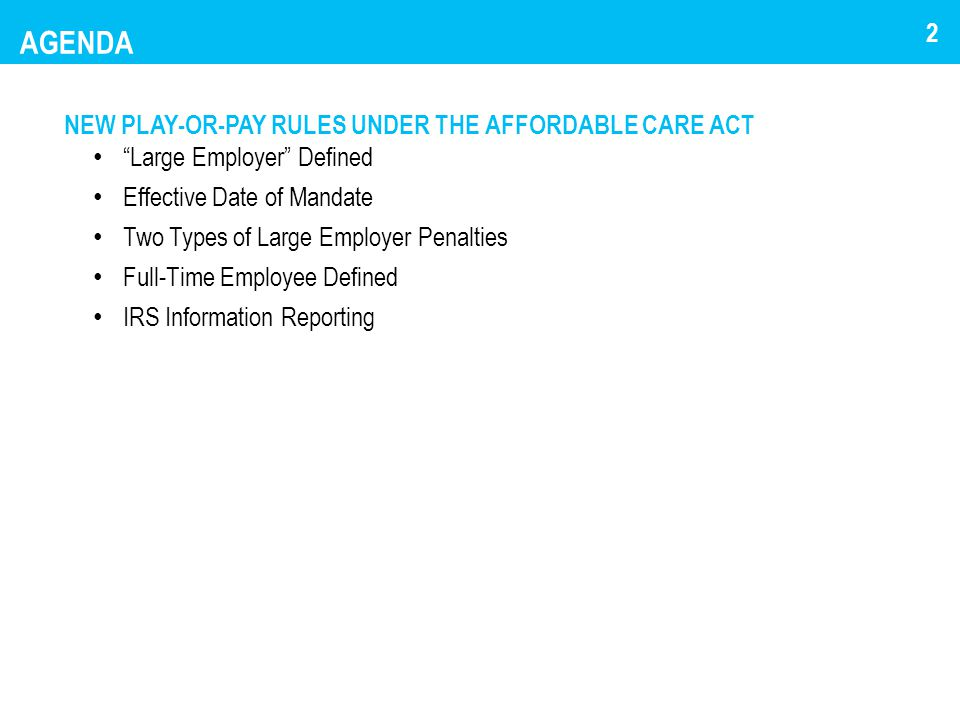 AGENDA NEW PLAY-OR-PAY RULES UNDER THE AFFORDABLE CARE ACT Large Employer Defined Effective Date of Mandate Two Types of Large Employer Penalties Full-Time Employee Defined IRS Information Reporting 2