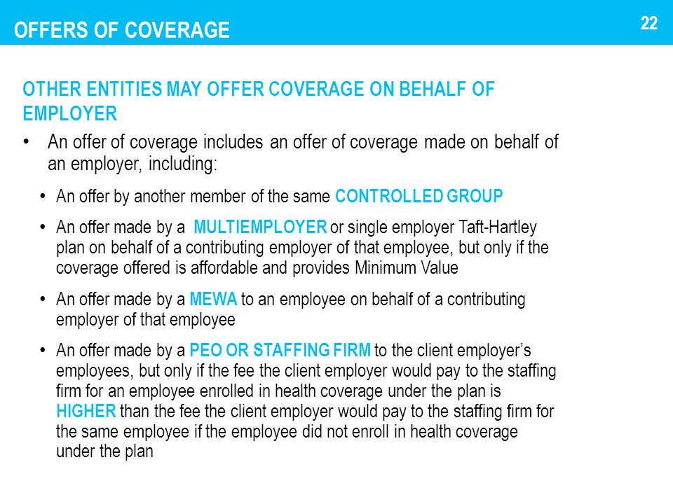 OFFERS OF COVERAGE OTHER ENTITIES MAY OFFER COVERAGE ON BEHALF OF EMPLOYER An offer of coverage includes an offer of coverage made on behalf of an employer, including: An offer by another member of the same CONTROLLED GROUP An offer made by a MULTIEMPLOYER or single employer Taft-Hartley plan on behalf of a contributing employer of that employee, but only if the coverage offered is affordable and provides Minimum Value An offer made by a MEWA to an employee on behalf of a contributing employer of that employee An offer made by a PEO OR STAFFING FIRM to the client employer's employees, but only if the fee the client employer would pay to the staffing firm for an employee enrolled in health coverage under the plan is HIGHER than the fee the client employer would pay to the staffing firm for the same employee if the employee did not enroll in health coverage under the plan 22