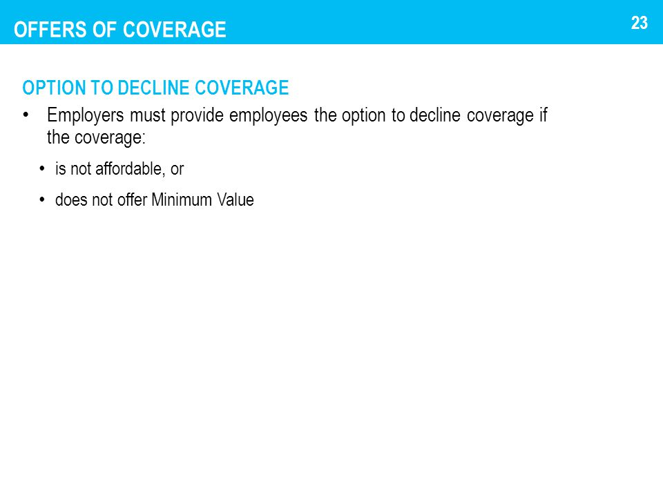 OFFERS OF COVERAGE OPTION TO DECLINE COVERAGE Employers must provide employees the option to decline coverage if the coverage: is not affordable, or d