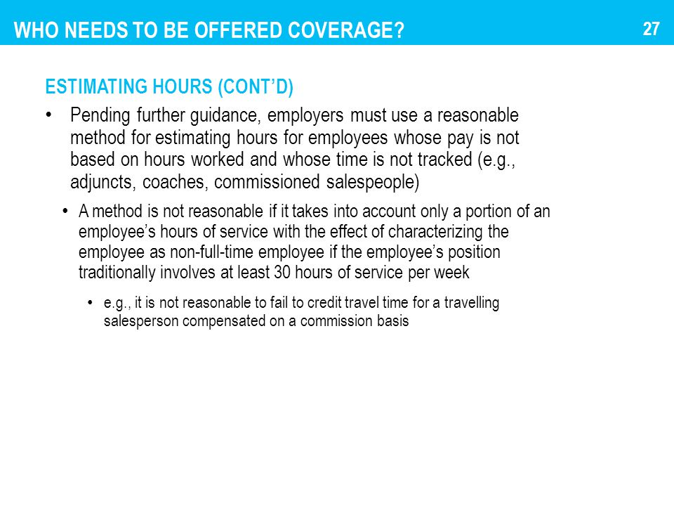 WHO NEEDS TO BE OFFERED COVERAGE? ESTIMATING HOURS (CONT'D) Pending further guidance, employers must use a reasonable method for estimating hours for