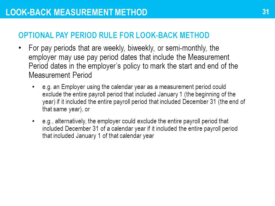 LOOK-BACK MEASUREMENT METHOD OPTIONAL PAY PERIOD RULE FOR LOOK-BACK METHOD For pay periods that are weekly, biweekly, or semi-monthly, the employer ma