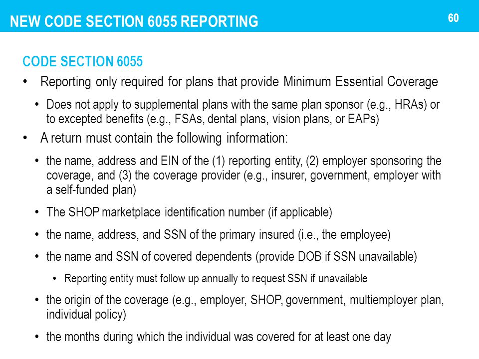 NEW CODE SECTION 6055 REPORTING CODE SECTION 6055 Reporting only required for plans that provide Minimum Essential Coverage Does not apply to suppleme