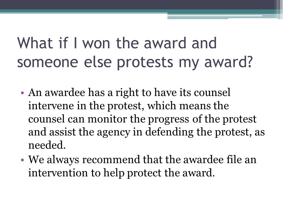 What if I won the award and someone else protests my award? An awardee has a right to have its counsel intervene in the protest, which means the couns