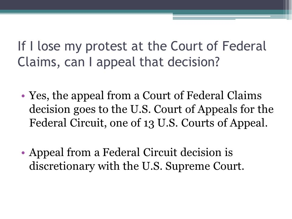 If I lose my protest at the Court of Federal Claims, can I appeal that decision? Yes, the appeal from a Court of Federal Claims decision goes to the U