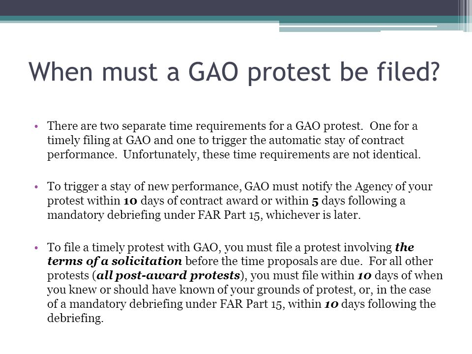 When must a GAO protest be filed? There are two separate time requirements for a GAO protest. One for a timely filing at GAO and one to trigger the au