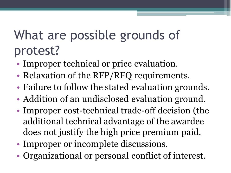 What are possible grounds of protest? Improper technical or price evaluation. Relaxation of the RFP/RFQ requirements. Failure to follow the stated eva