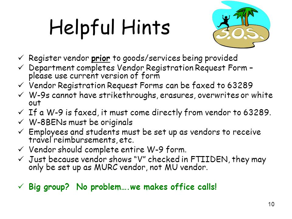 10 Helpful Hints Register vendor prior to goods/services being provided Department completes Vendor Registration Request Form – please use current version of form Vendor Registration Request Forms can be faxed to 63289 W-9s cannot have strikethroughs, erasures, overwrites or white out If a W-9 is faxed, it must come directly from vendor to 63289.