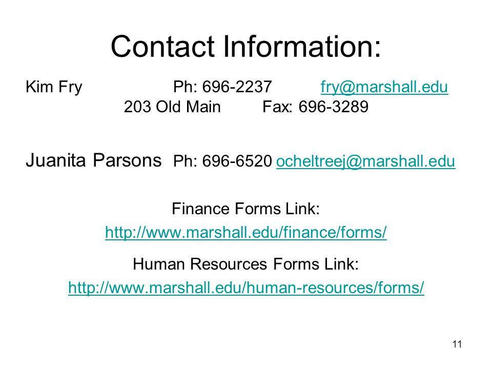 11 Contact Information: Kim FryPh: 696-2237fry@marshall.edu 203 Old Main Fax: 696-3289fry@marshall.edu Juanita Parsons Ph: 696-6520 ocheltreej@marshall.eduocheltreej@marshall.edu Finance Forms Link: http://www.marshall.edu/finance/forms/ Human Resources Forms Link: http://www.marshall.edu/human-resources/forms/