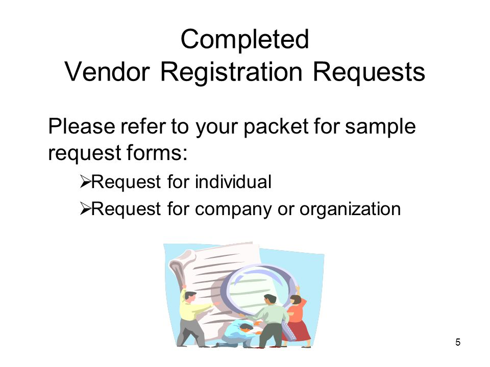 5 Completed Vendor Registration Requests Please refer to your packet for sample request forms:  Request for individual  Request for company or organization