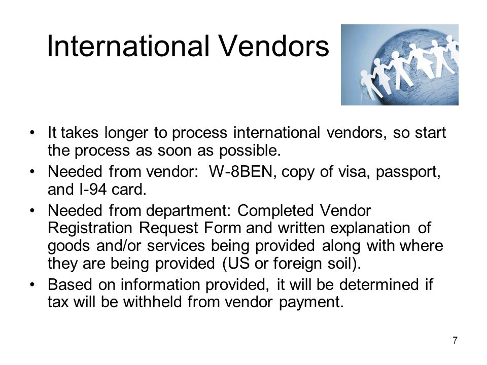 7 International Vendors It takes longer to process international vendors, so start the process as soon as possible.
