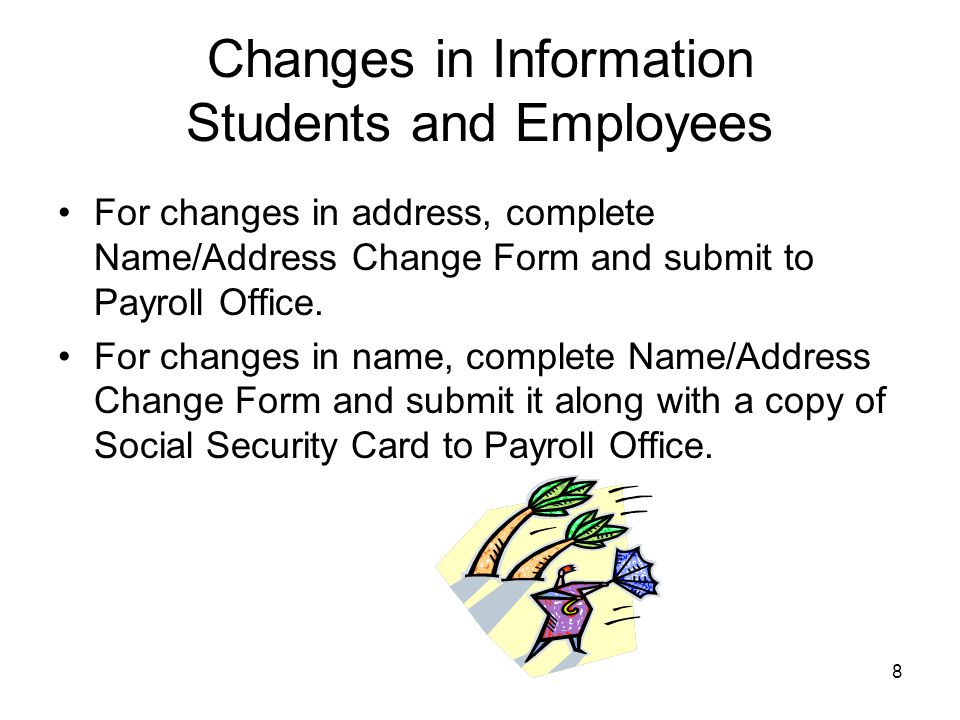 8 Changes in Information Students and Employees For changes in address, complete Name/Address Change Form and submit to Payroll Office.