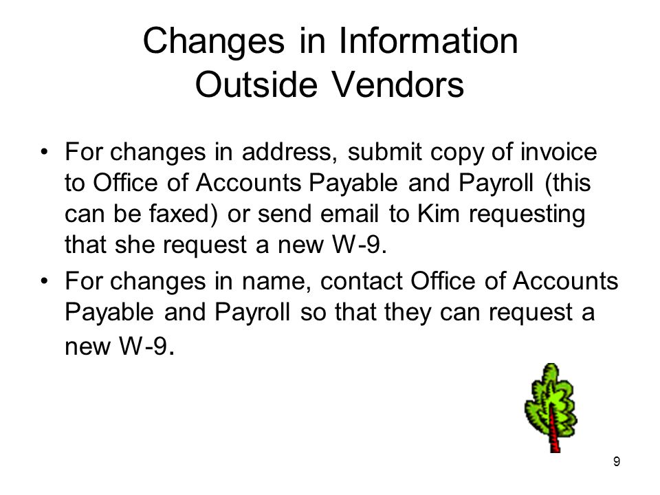 9 Changes in Information Outside Vendors For changes in address, submit copy of invoice to Office of Accounts Payable and Payroll (this can be faxed) or send email to Kim requesting that she request a new W-9.