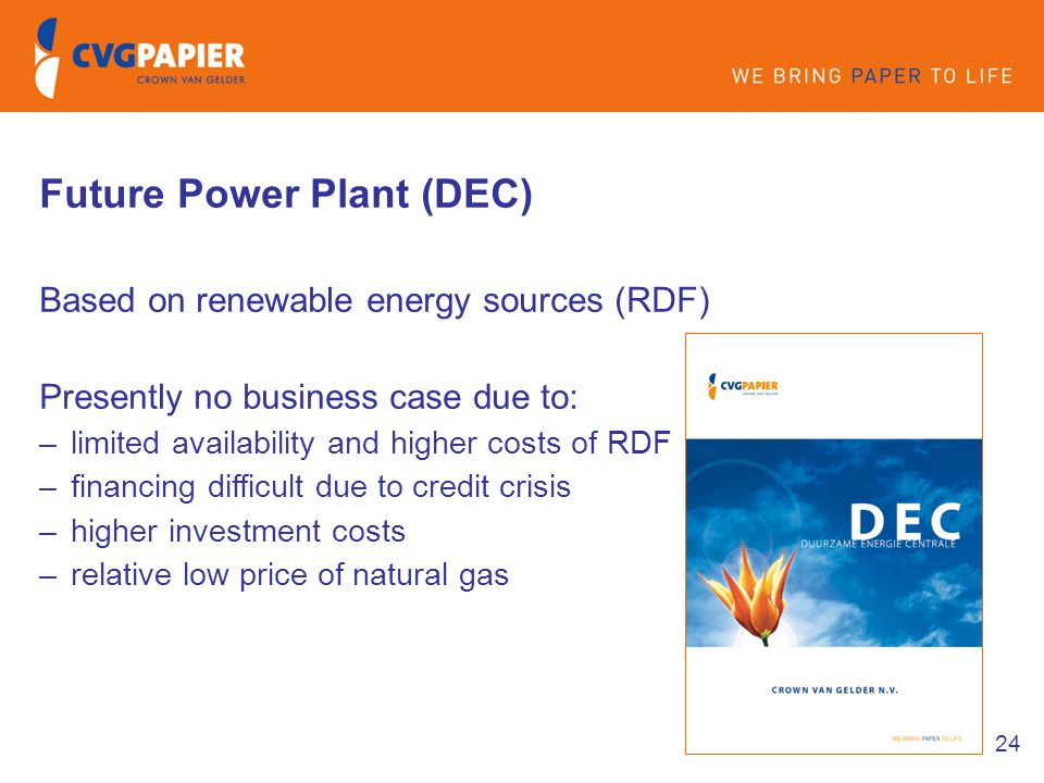 24 Future Power Plant (DEC) Based on renewable energy sources (RDF) Presently no business case due to: –limited availability and higher costs of RDF –