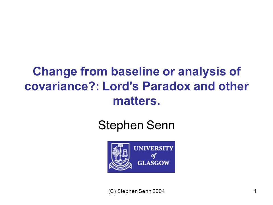 (C) Stephen Senn 20041 Change from baseline or analysis of covariance?: Lord s Paradox and other matters.