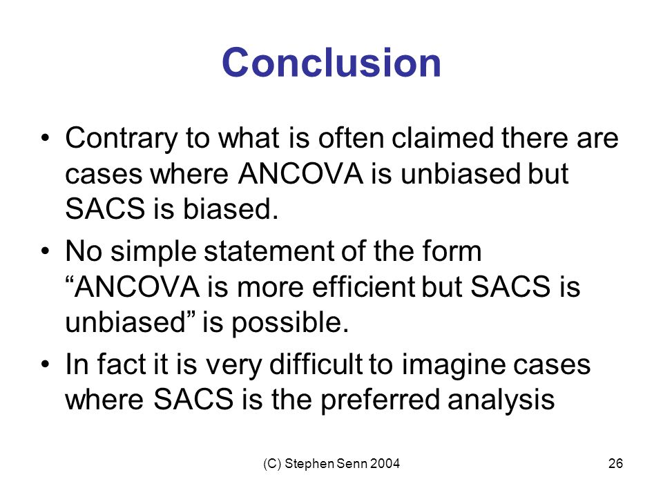 (C) Stephen Senn 200426 Conclusion Contrary to what is often claimed there are cases where ANCOVA is unbiased but SACS is biased.