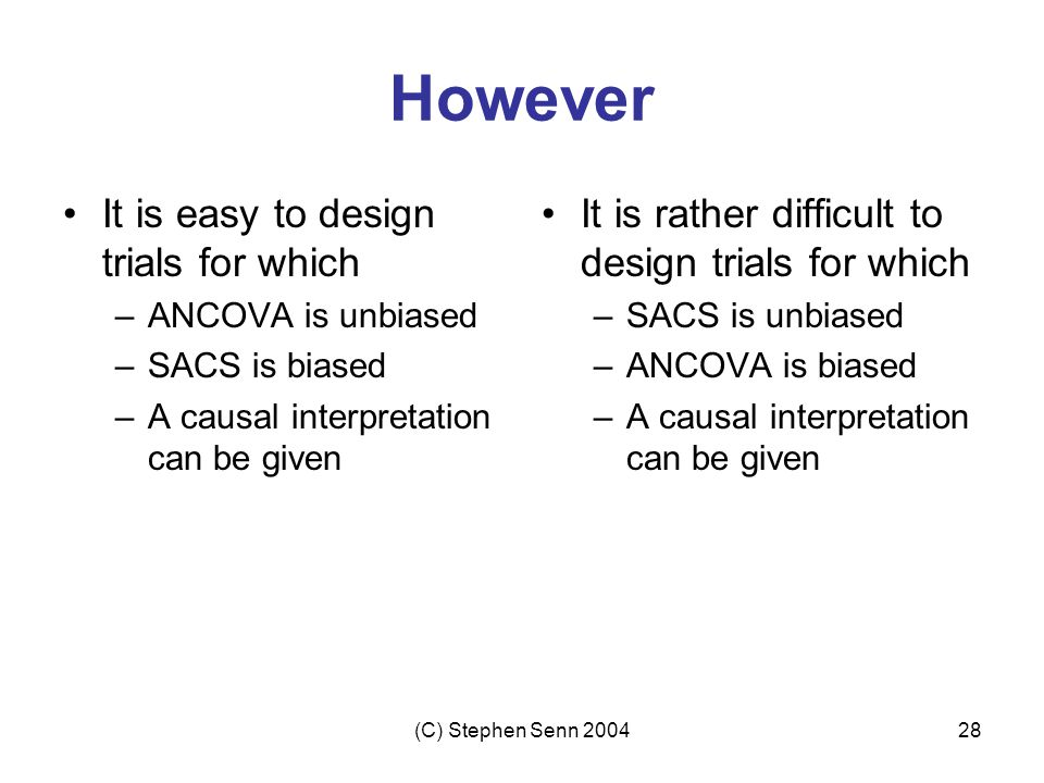 (C) Stephen Senn 200428 However It is easy to design trials for which –ANCOVA is unbiased –SACS is biased –A causal interpretation can be given It is rather difficult to design trials for which –SACS is unbiased –ANCOVA is biased –A causal interpretation can be given