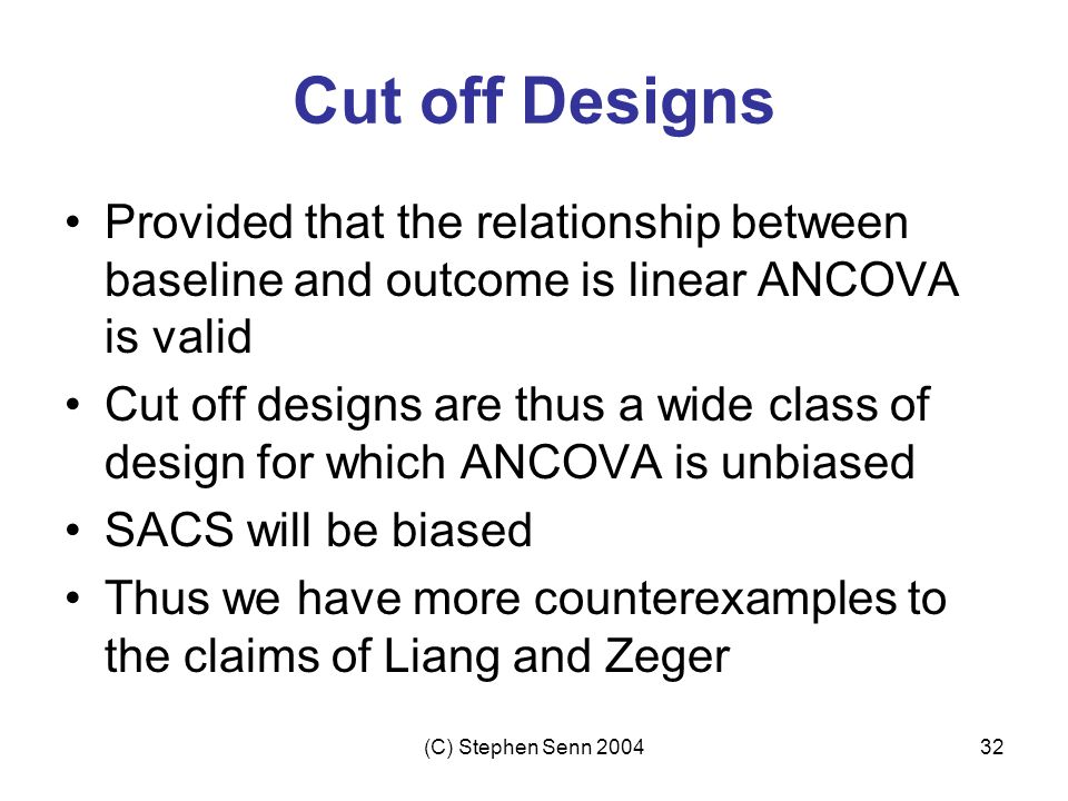 (C) Stephen Senn 200432 Cut off Designs Provided that the relationship between baseline and outcome is linear ANCOVA is valid Cut off designs are thus a wide class of design for which ANCOVA is unbiased SACS will be biased Thus we have more counterexamples to the claims of Liang and Zeger
