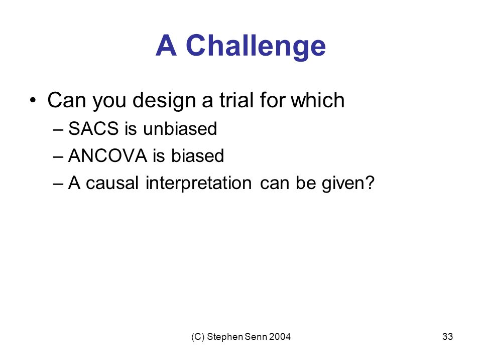 (C) Stephen Senn 200433 A Challenge Can you design a trial for which –SACS is unbiased –ANCOVA is biased –A causal interpretation can be given?