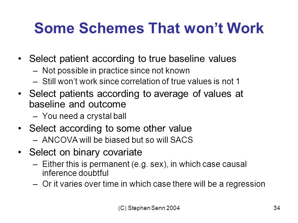 (C) Stephen Senn 200434 Some Schemes That won't Work Select patient according to true baseline values –Not possible in practice since not known –Still won't work since correlation of true values is not 1 Select patients according to average of values at baseline and outcome –You need a crystal ball Select according to some other value –ANCOVA will be biased but so will SACS Select on binary covariate –Either this is permanent (e.g.