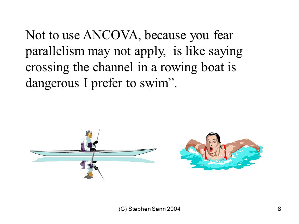 (C) Stephen Senn 20048 Not to use ANCOVA, because you fear parallelism may not apply, is like saying crossing the channel in a rowing boat is dangerous I prefer to swim .