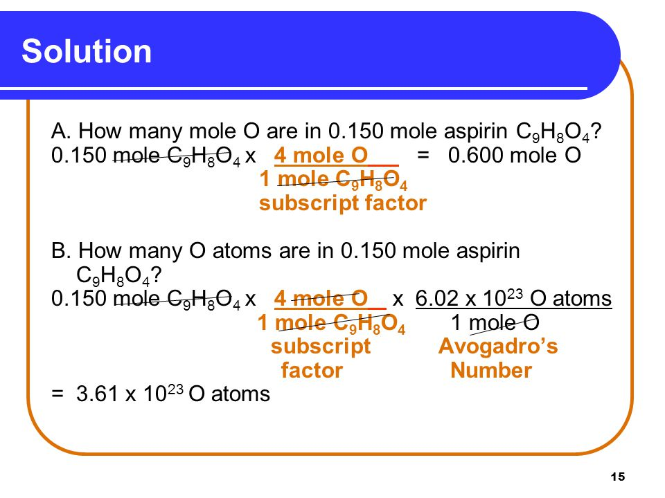 15 Solution A. How many mole O are in mole aspirin C 9 H 8 O 4 .