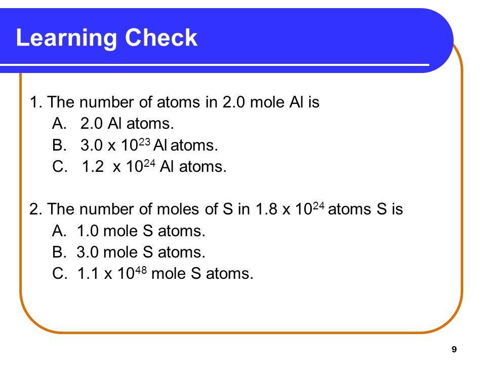 9 1. The number of atoms in 2.0 mole Al is A. 2.0 Al atoms.