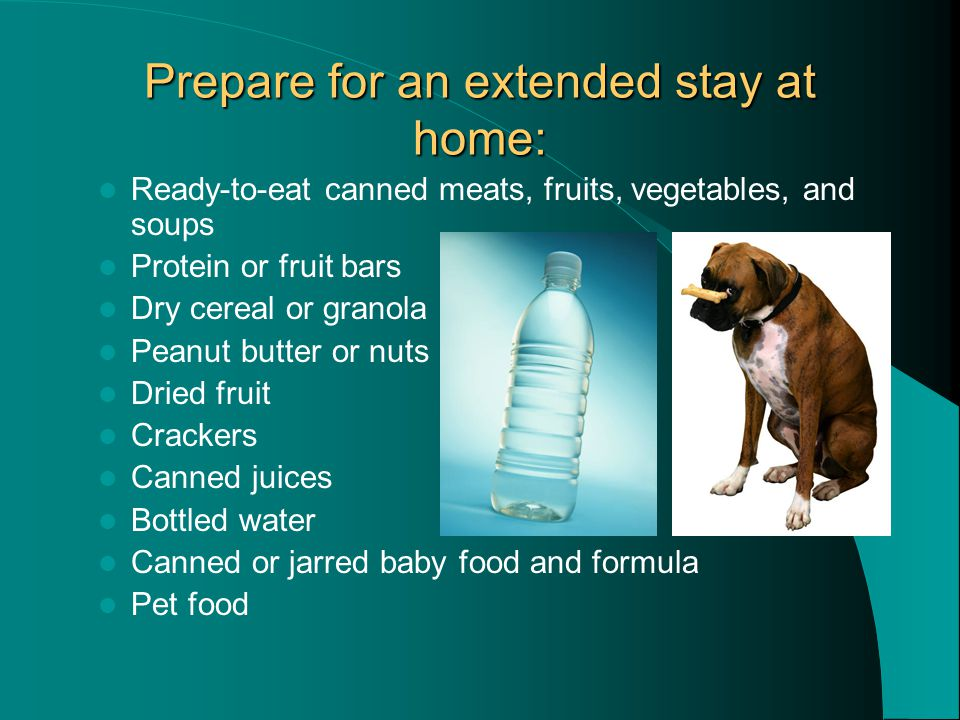 Prepare for an extended stay at home: Ready-to-eat canned meats, fruits, vegetables, and soups Protein or fruit bars Dry cereal or granola Peanut butter or nuts Dried fruit Crackers Canned juices Bottled water Canned or jarred baby food and formula Pet food
