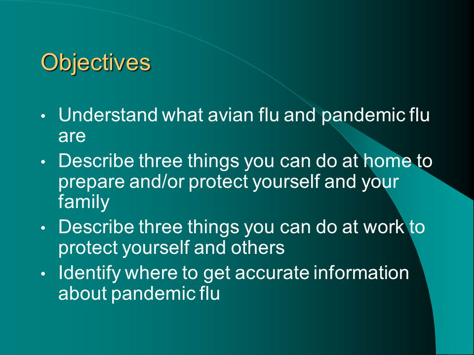 Objectives Understand what avian flu and pandemic flu are Describe three things you can do at home to prepare and/or protect yourself and your family Describe three things you can do at work to protect yourself and others Identify where to get accurate information about pandemic flu
