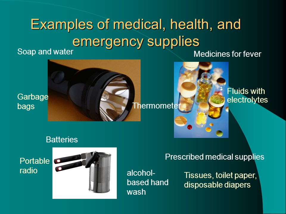 Examples of medical, health, and emergency supplies Prescribed medical supplies Soap and water Medicines for fever Thermometer alcohol- based hand wash Batteries Portable radio Tissues, toilet paper, disposable diapers Fluids with electrolytes Garbage bags