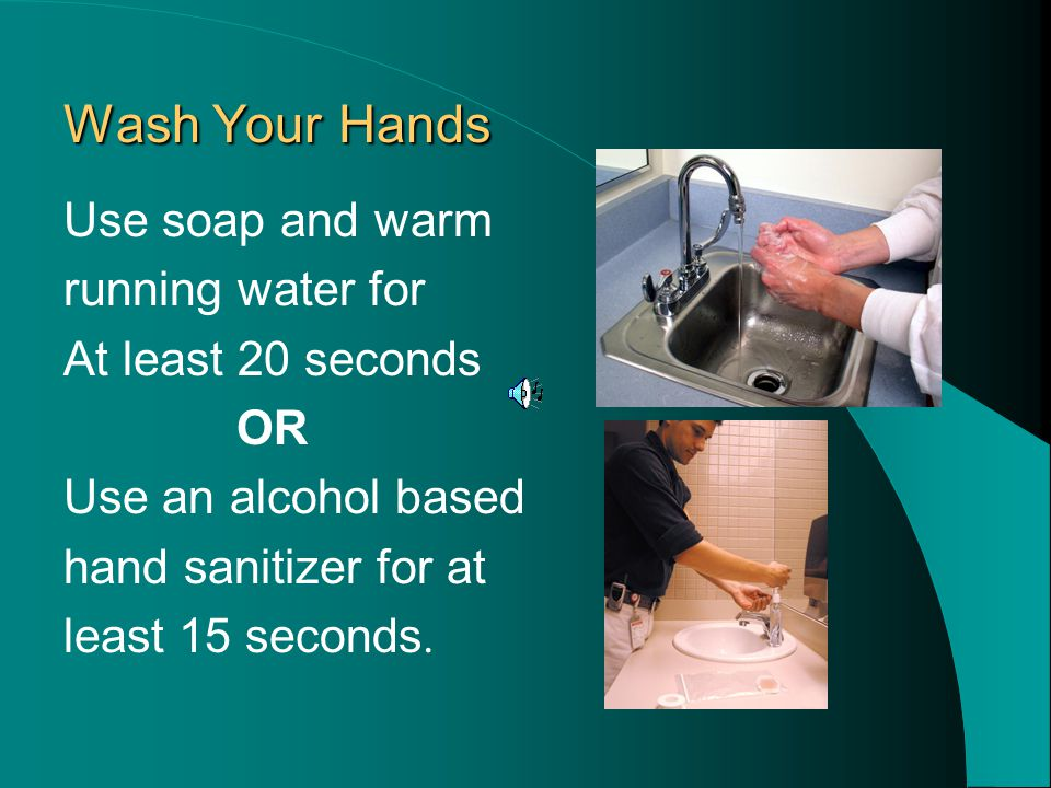 Wash Your Hands Wash Your Hands Use soap and warm running water for At least 20 seconds OR Use an alcohol based hand sanitizer for at least 15 seconds.