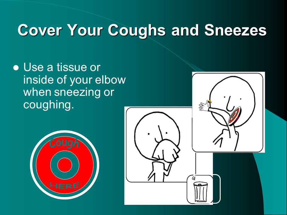 Cover Your Coughs and Sneezes Use a tissue or inside of your elbow when sneezing or coughing.