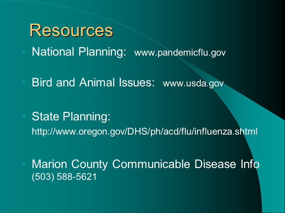 Resources National Planning: www.pandemicflu.gov Bird and Animal Issues: www.usda.gov State Planning: http://www.oregon.gov/DHS/ph/acd/flu/influenza.shtml Marion County Communicable Disease Info (503) 588-5621