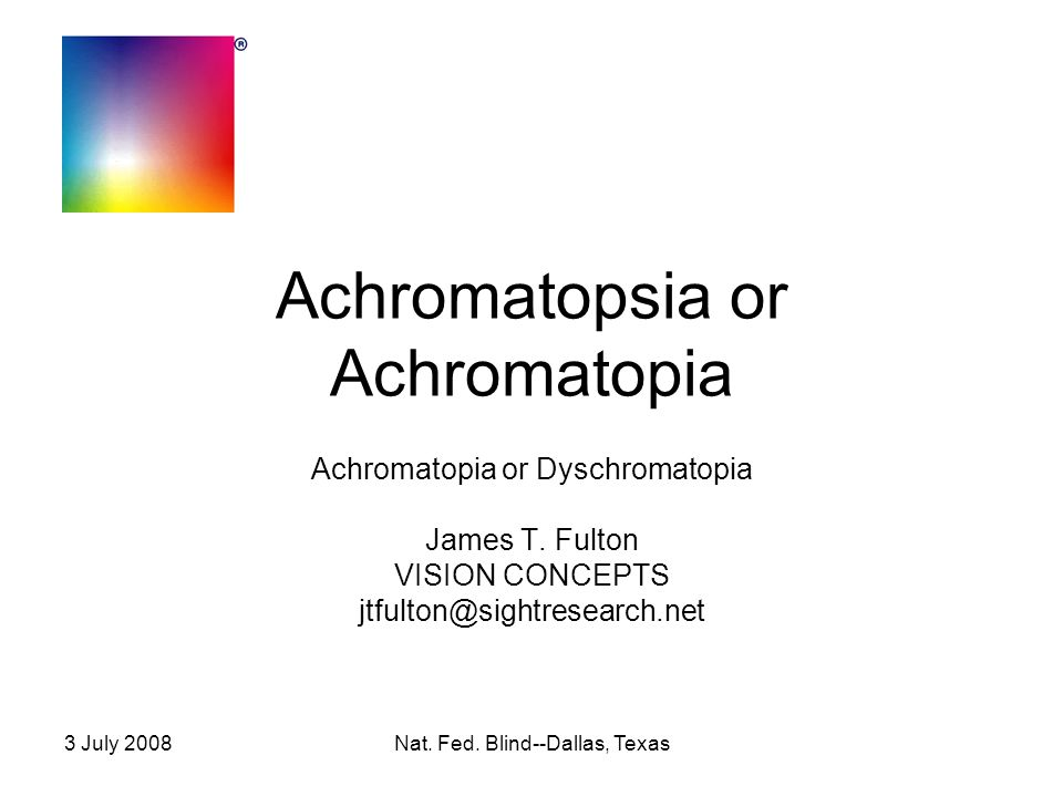 3 July 2008Nat. Fed. Blind--Dallas, Texas Achromatopsia or Achromatopia Achromatopia or Dyschromatopia James T. Fulton VISION CONCEPTS jtfulton@sightr