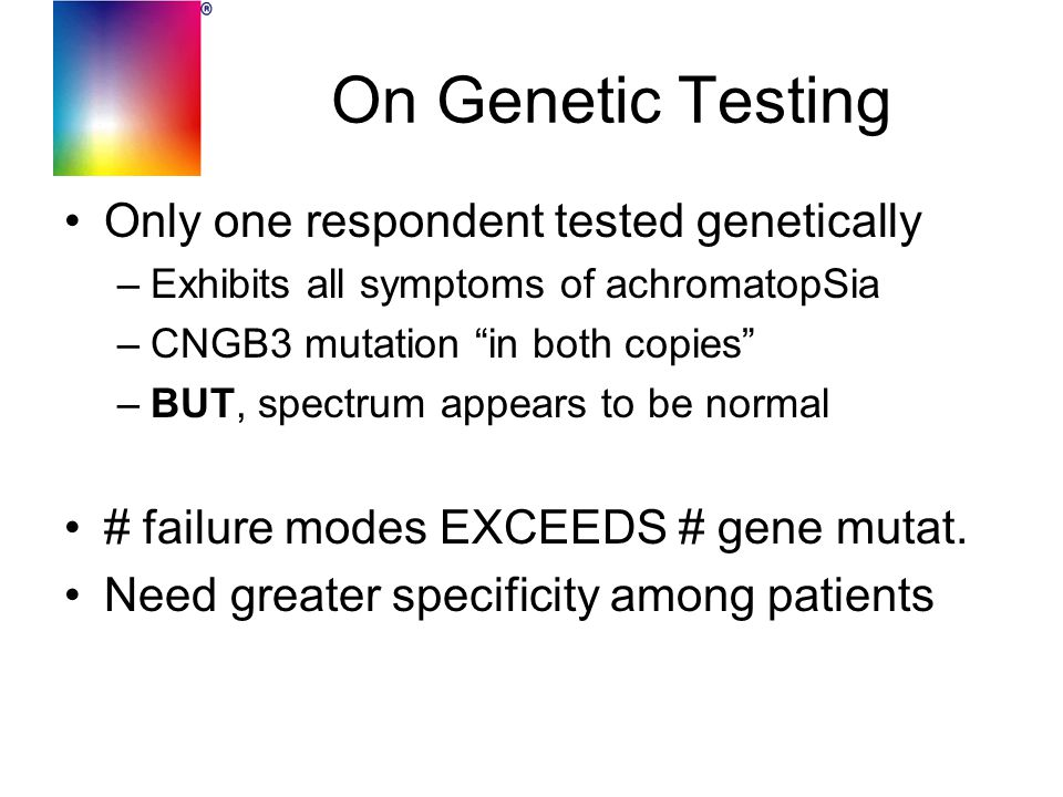 "On Genetic Testing Only one respondent tested genetically –Exhibits all symptoms of achromatopSia –CNGB3 mutation ""in both copies"" –BUT, spectrum appe"