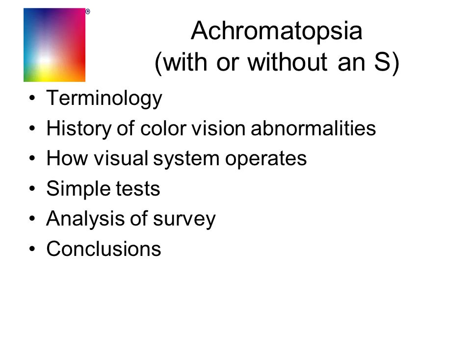 Achromatopsia (with or without an S) Terminology History of color vision abnormalities How visual system operates Simple tests Analysis of survey Conc