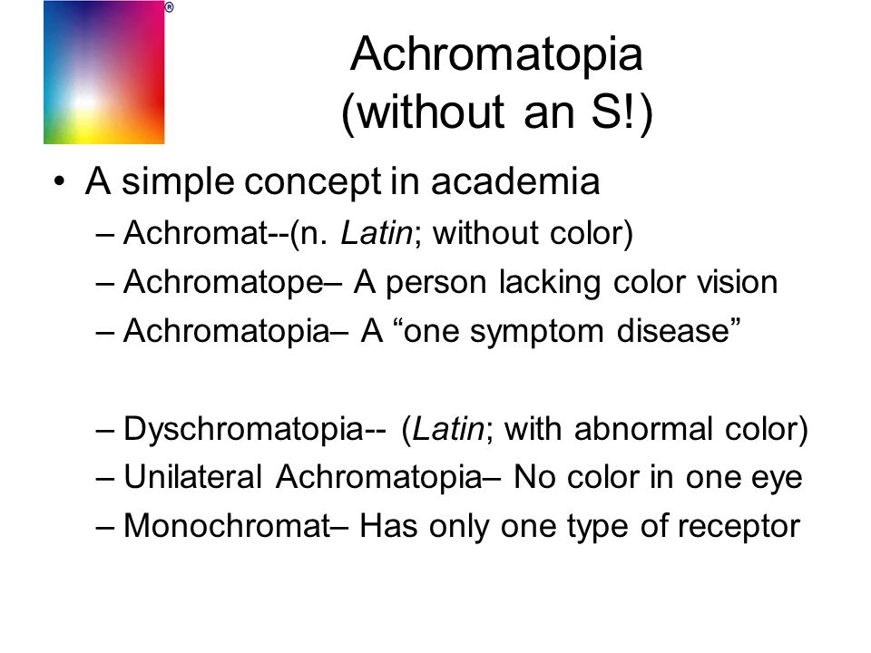 Achromatopia (without an S!) A simple concept in academia –Achromat--(n. Latin; without color) –Achromatope– A person lacking color vision –Achromatop