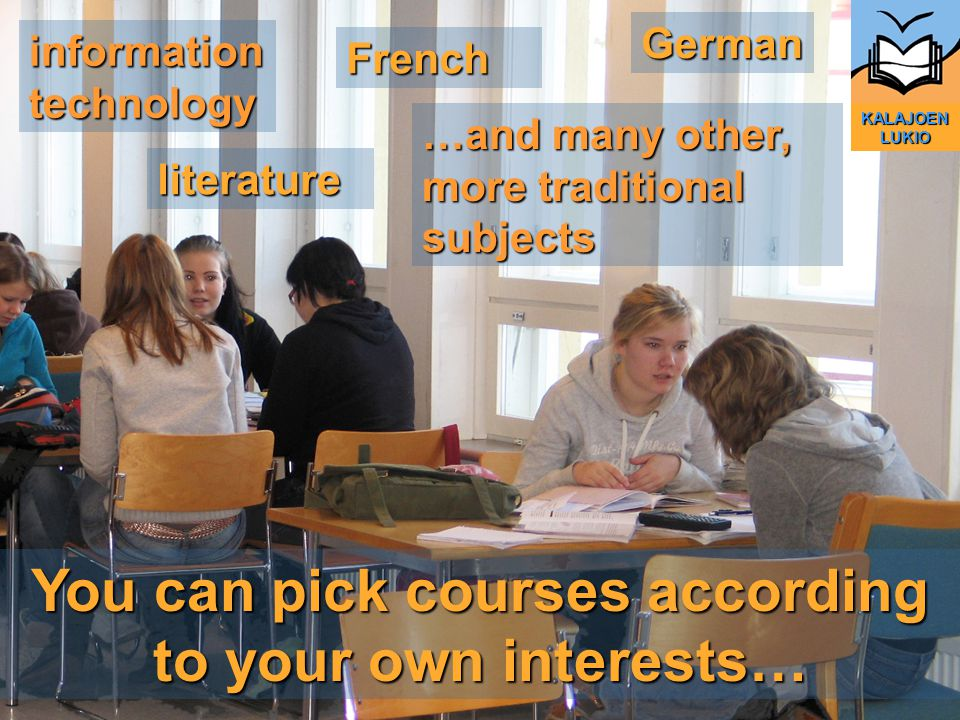 You can pick courses according to your own interests… German French literature KALAJOEN LUKIO …and many other, more traditional subjects information technology