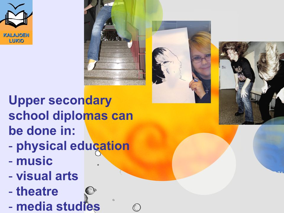 Upper secondary school diplomas can be done in: - physical education - music - visual arts - theatre - media studies KALAJOEN LUKIO