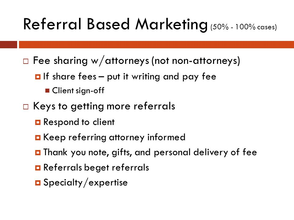 Referral Based Marketing (50% - 100% cases)  Fee sharing w/attorneys (not non-attorneys)  If share fees – put it writing and pay fee Client sign-off  Keys to getting more referrals  Respond to client  Keep referring attorney informed  Thank you note, gifts, and personal delivery of fee  Referrals beget referrals  Specialty/expertise
