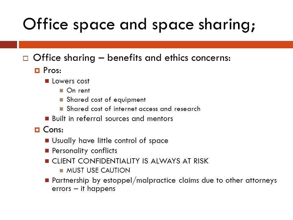 Office space and space sharing;  Office sharing – benefits and ethics concerns:  Pros: Lowers cost On rent Shared cost of equipment Shared cost of internet access and research Built in referral sources and mentors  Cons: Usually have little control of space Personality conflicts CLIENT CONFIDENTIALITY IS ALWAYS AT RISK MUST USE CAUTION Partnership by estoppel/malpractice claims due to other attorneys errors – it happens